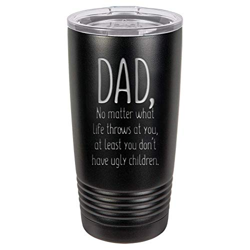 Fathers Day Dad Gifts from Daughter Son | At Least You Don't Have Ugly Children | 20 oz Black Insulated Stainless Steel Tumbler w/Lid Mug Cup for Men | Dads ()