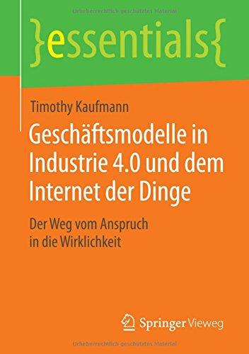 Geschäftsmodelle in Industrie 4.0 und dem Internet der Dinge: Der Weg vom Anspruch in die Wirklichkeit (essentials) Taschenbuch – 25. August 2015 Timothy Kaufmann Springer Vieweg 3658102713 Business / Management