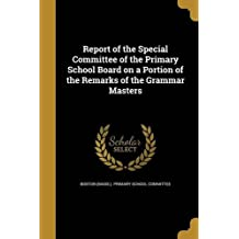 Report of the Special Committee of the Primary School Board on a Portion of the Remarks of the Grammar Masters