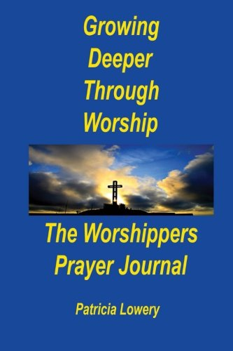 Download Growing Deeper Through Worship The Worshippers Prayer Journal PDF