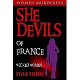 SHE DEVILS OF FRANCE: WOMEN WHO KILL: WICKED WOMEN (WOMEN MURDERERS Book 6)