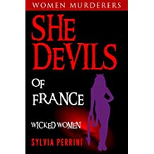 SHE DEVILS OF FRANCE: WOMEN WHO KILL: WICKED WOMEN (WOMEN MURDERERS Book 6)