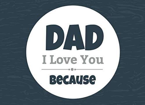 Dad I Love You Because: Prompted Fill In Blank I Love You Book for Fathers; Gift Book for Dad; Things I Love About You Book for Dad, Dad Appreciation ... or Son (I Love You Because Book) (Volume 10) (Fathers Day Arts And Crafts Ideas For Toddlers)