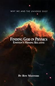 Finding God In Physics: Einstein's Missing Relative (Why we and the universe exist)