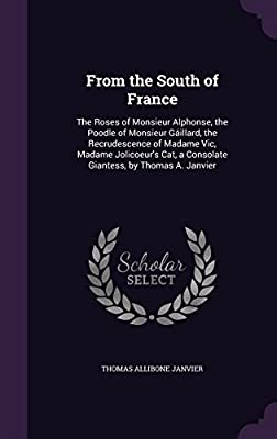 From the South of France: The Roses of Monsieur Alphonse, the Poodle of Monsieur Gaillard, the Recrudescence of Madame Vic, Madame Jolicoeur's Cat, a Consolate Giantess, by Thomas A. Janvier