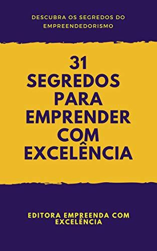 31 Segredos Para Empreender com Excelência: Descubra os Segredos para se Tornar um Empreendedor de Sucesso (Empreendedorismo Livro 1)