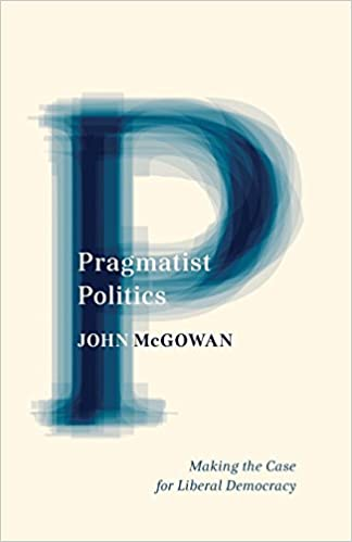 Pragmatist Politics: Making the Case for Liberal Democracy