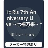 【メーカー特典あり】i☆Ris 7th Anniversary Live ~七福万来~ *初回生産限定盤(先着特典:特製B5サイズクリアファイル) [Blu-ray]