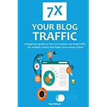 7X YOUR BLOG TRAFFIC 2016: A beginners guide on how to increase your blog traffic,get website visitors and make more money online
