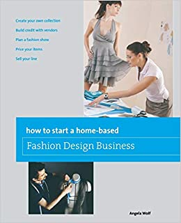 How To Start A Home Based Fashion Design Business Home Based Business Series Wolf Angela 9780762778775 Amazon Com Books