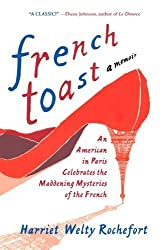 French Toast: An American in Paris Celebrates the Maddening Mysteries of the French by Harriet Welty Rochefort (2010-06-08)