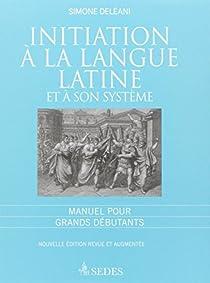 Initiation à la langue latine et à son système : Manuel pour grands débutants par Deléani