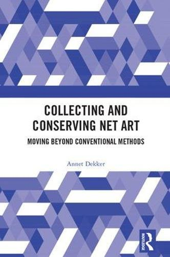 Collecting and Conserving Net Art: Moving beyond Conventional Methods by Routledge