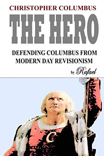 Christopher Columbus The Hero: Defending Columbus From Modern Day Revisionism