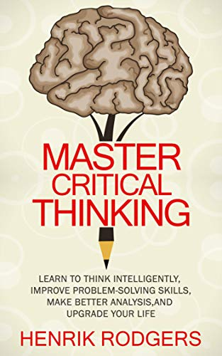 (Master Critical Thinking: Learn To Think Intelligently, Improve Problem-Solving Skills, Make Better Analysis, and Upgrade Your Life )
