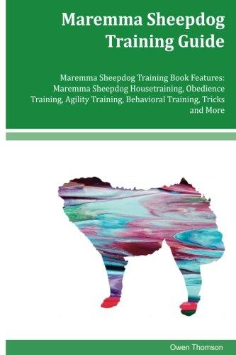 Maremma Sheepdog Training Guide Maremma Sheepdog Training Book Features: Maremma Sheepdog Housetraining, Obedience Training, Agility Training, Behavioral Training, Tricks and ()