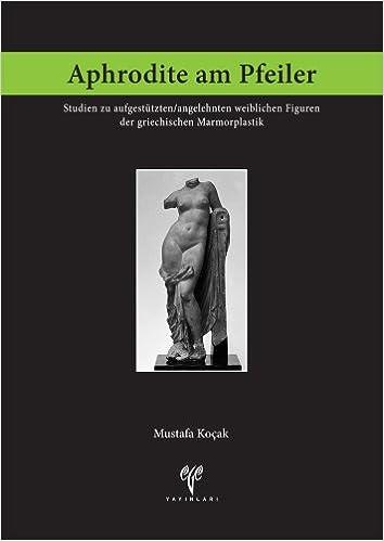 Book Aphrodite Am Pfeiler: Studien Zu Aufgestutzten/Angelehnten Weiblichen Figuren Der Griechischen Marmorplastik