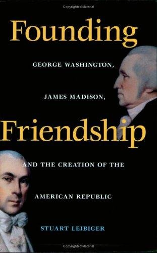 Founding Friendship: George Washington, James Madison, and the Creation of the American Republic by [Leibiger, Stuart]