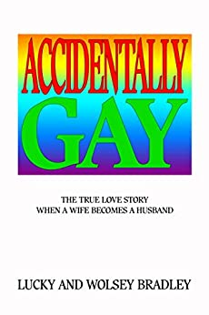 Accidentally Gay: The True Love Story When a Wife Becomes a Husband by [Bradley, Lucky and Wolsey]