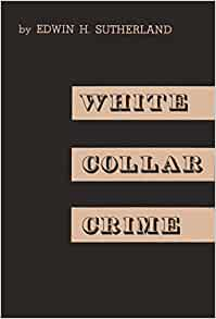 white collar crime edwin sutherland Sutherland's work on white-collar crime also reoriented the field in important ways the criminology of edwin sutherland by edwin h sutherland.