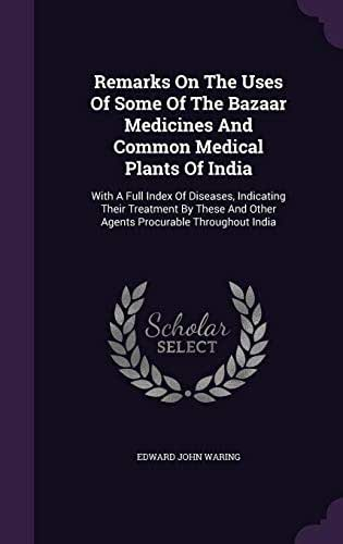 Remarks on the Uses of Some of the Bazaar Medicines and Common Medical Plants of India: With a Full Index of Diseases, Indicating Their Treatment by These and Other Agents Procurable Throughout India