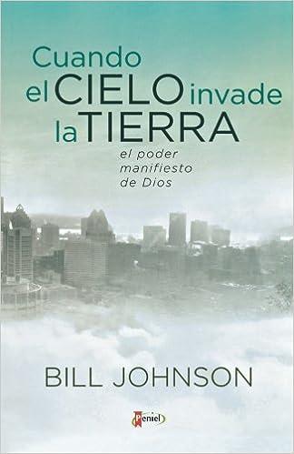 Cuando el cielo invade la tierra: El poder manifiesto de Dios (Spanish Edition): Bill Johnson: 9789875571853: Amazon.com: Books