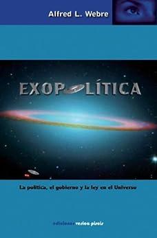 EXOPOLÍTICA: LA POLÍTICA, EL GOBIERNO Y LA LEY EN EL UNIVERSO (Spanish Edition) by [Webre, Alfred Lambremont]