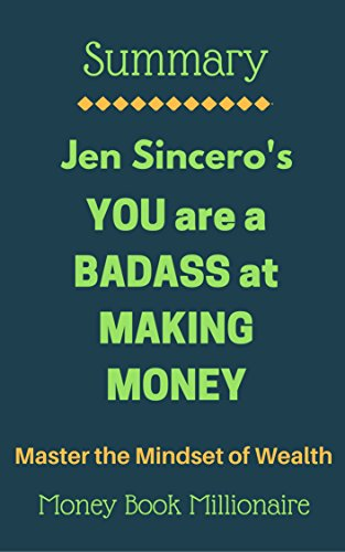 Summary: YOU are a BADASS at MAKING MONEY, Master the Mindset of Wealth, by Jen Sincero