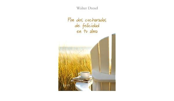 Pon dos cucharadas de felicidad en tu alma Biblioteca Walter Dresel: Amazon.es: Walter Dresel: Libros