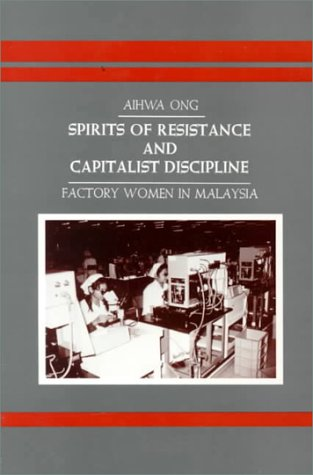 Spirits of Resistance and Capitalist Discipline: Factory Women in Malaysia (SUNY series in the Anthropology of Work)