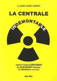 La centrale indémontable : petite histoire explosive du nucléaire français (de Brennilis à nos jours) par Claude-Marie Vadrot