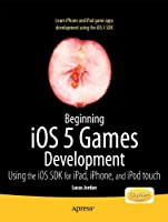 Beginning iOS 5 Games Development: Using the iOS SDK for iPad, iPhone and iPod touch Front Cover