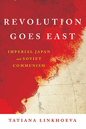 Revolution Goes East: Imperial Japan and Soviet Communism (Studies of the Weatherhead East Asian Institute, Columbia University)