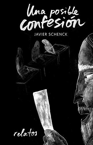 Una posible confesión: Relatos (Spanish Edition) by [Schenck, Javier]