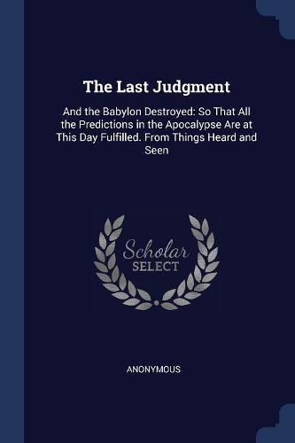 The Last Judgment: And the Babylon Destroyed: So That All the Predictions in the Apocalypse Are at This Day Fulfilled. From Things Heard and Seen