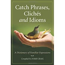 Catch Phrases, Cliches and Idioms: A Dictionary of Familiar Expressions