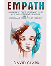 Empath: A Beginner's Guide to Thriving in Life as a Highly Sensitive Individual-How to Understand and Develop your Gift