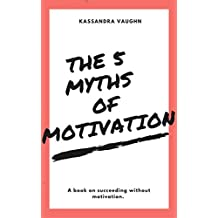 The 5 Myths of Motivation: A book on succeeding without motivation