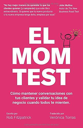 El Mom Test Como mantener conversaciones con tus clientes y validar tu idea de negocio cuando todos te mienten