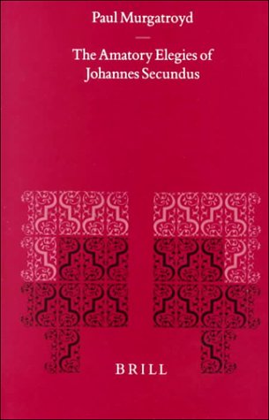 The Amatory Elegies of Johannes Secundus (Mittellateinische Studien Und Texte) by Brand: Brill Academic Pub
