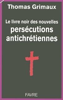 Le livre noir des nouvelles persécutions antichrétiennes, Grimaux, Thomas