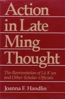 Action in Late Ming Thought: The Reorientation of Lü K'un and Other Scholar-Officials by Joanna F. Handlin (1983-07-13)
