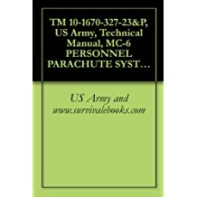 TM 10-1670-327-23&P, US Army, Technical Manual, MC-6 PERSONNEL PARACHUTE SYSTEM, NSN 1670-01-527-7537, 2009