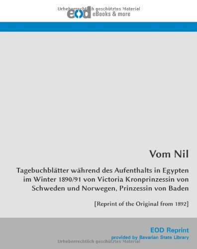 Vom Nil: Tagebuchblätter während des Aufenthalts in Egypten im Winter 1890/91 von Victoria Kronprinzessin von Schweden und Norwegen, Prinzessin von ... of the Original from 1892] (German Edition)