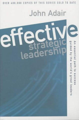 Effective Strategic Leadership: An Essential Path to Success Guided: An Essential Path to Success Guided by the World's Great Leaders by John Adair (2003-05-02) pdf epub