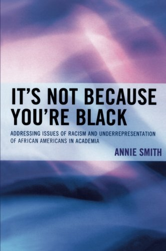 Search : It's Not Because You're Black: Addressing Issues of Racism and Underrepresentation of African Americans in Academia