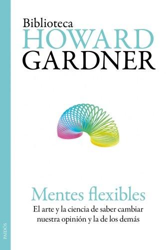 Mentes flexibles: El arte y la ciencia de saber cambiar nuestra opinión y la de los demás (Biblioteca Howard Gardner)