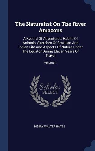 The Naturalist On The River Amazons: A Record Of Adventures, Habits Of Animals, Sketches Of Brazilian And Indian Life And Aspects Of Nature Under The Equator During Eleven Years Of Travel; Volume 1