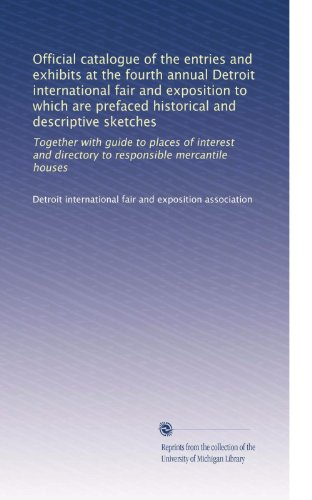 Official catalogue of the entries and exhibits at the fourth annual Detroit international fair and exposition to which are prefaced historical and ... directory to responsible mercantile ()