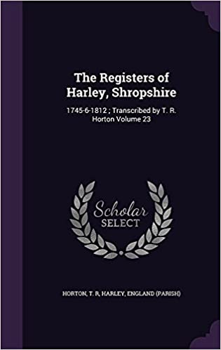 Book The Registers of Harley, Shropshire: 1745-6-1812 : Transcribed by T. R. Horton Volume 23